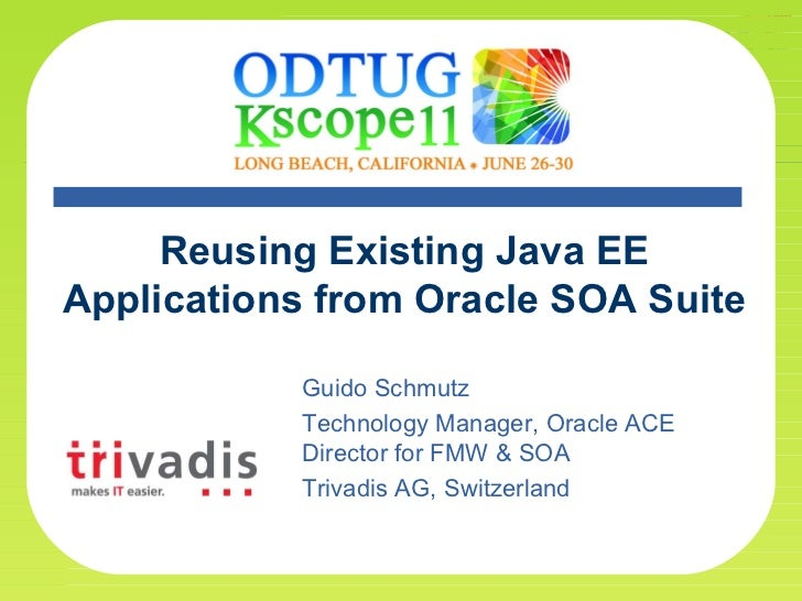 * Reusing Existing Java EE Applications from Oracle SOA Suite Guido Schmutz Technology Manager, Oracle ACE Director for FM...