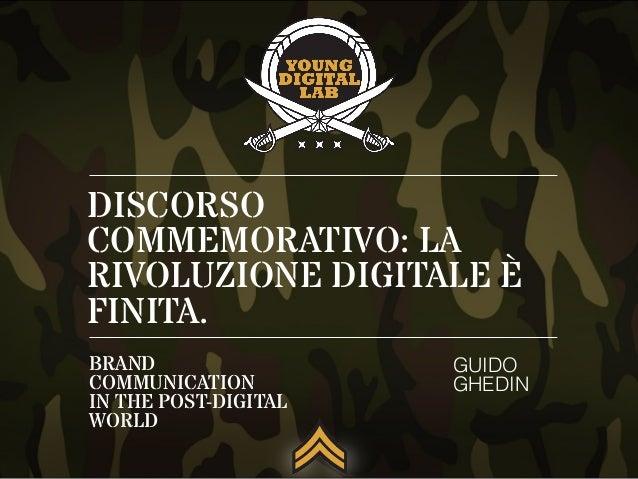 DISCORSO COMMEMORATIVO: LA RIVOLUZIONE DIGITALE È FINITA. GUIDO GHEDIN BRAND COMMUNICATION IN THE POST-DIGITAL WORLD