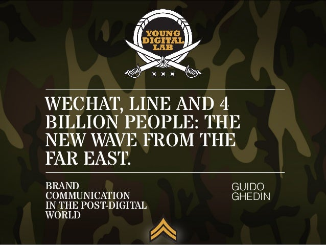 WECHAT, LINE AND 4 BILLION PEOPLE: THE NEW WAVE FROM THE FAR EAST. GUIDO GHEDIN BRAND COMMUNICATION IN THE POST-DIGITAL WO...