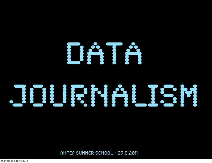 data      journalism                         Ahref Summer school - 29.8.2011martedì 30 agosto 2011
