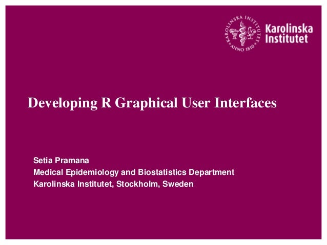 Developing R Graphical User InterfacesSetia PramanaMedical Epidemiology and Biostatistics DepartmentKarolinska Institutet,...