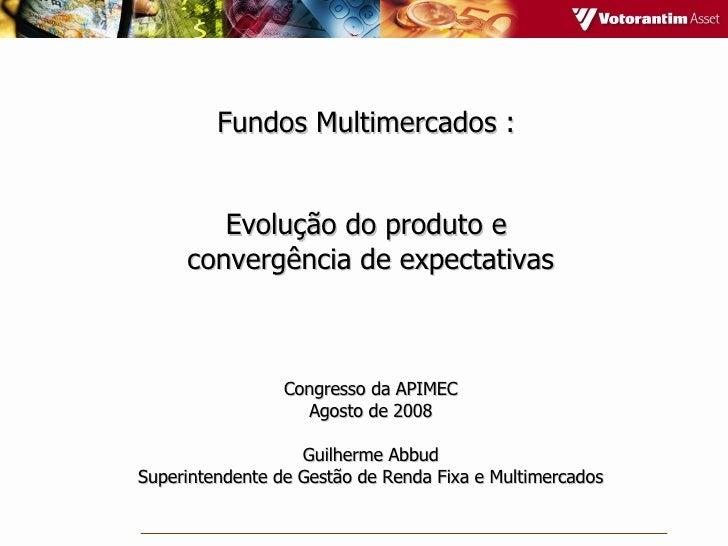 Fundos Multimercados :  Evolução do produto e  convergência de expectativas Congresso da APIMEC Agosto de 2008 Guilherme A...