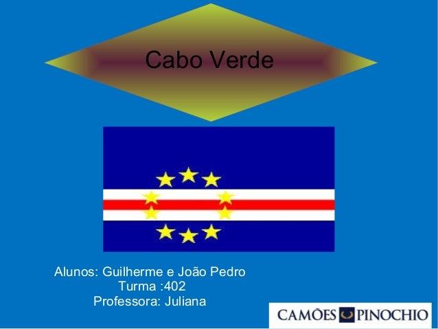 Cabo Verde Alunos: Guilherme e João Pedro Turma :402 Professora: Juliana