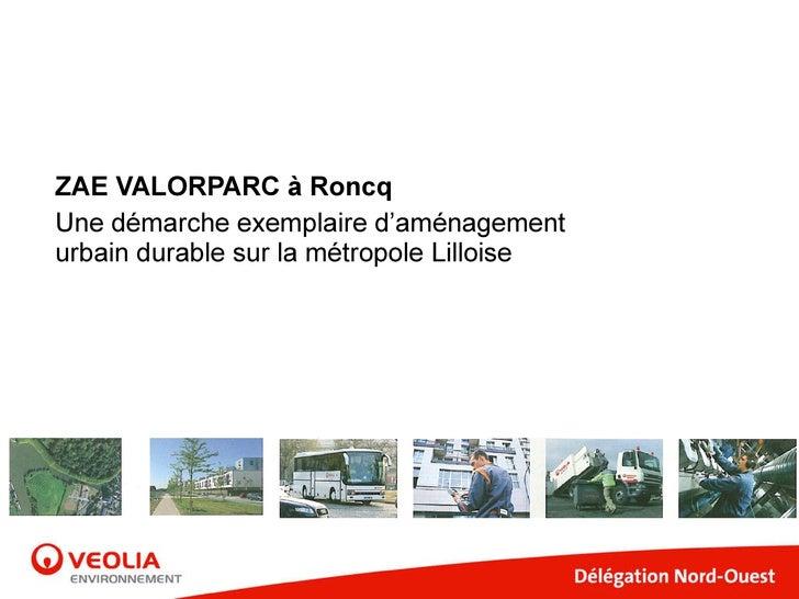 ZAE VALORPARC à Roncq ZAE VALORPARC à Roncq Une démarche exemplaire d'aménagement urbain durable sur la métropole Lilloise