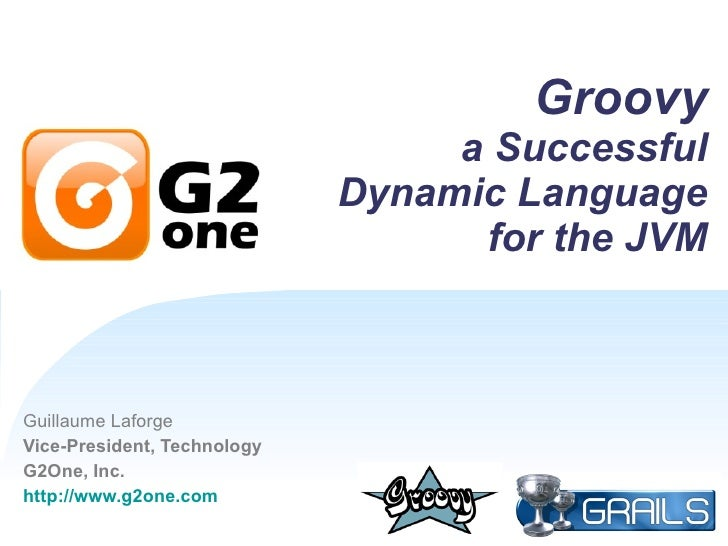 Groovy a Successful Dynamic Language for the JVM Guillaume Laforge Vice-President, Technology G2One, Inc. http://www.g2one...