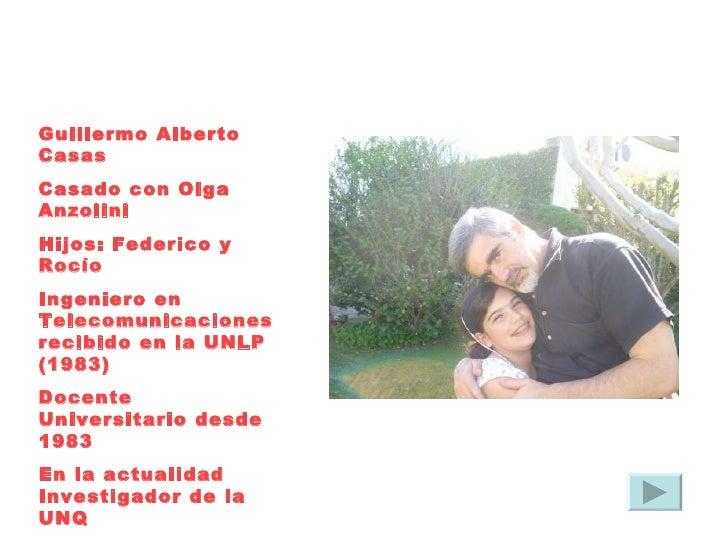 Guillermo Alberto Casas Casado con Olga Anzolini Hijos: Federico y Rocío Ingeniero en Telecomunicaciones recibido en la UN...