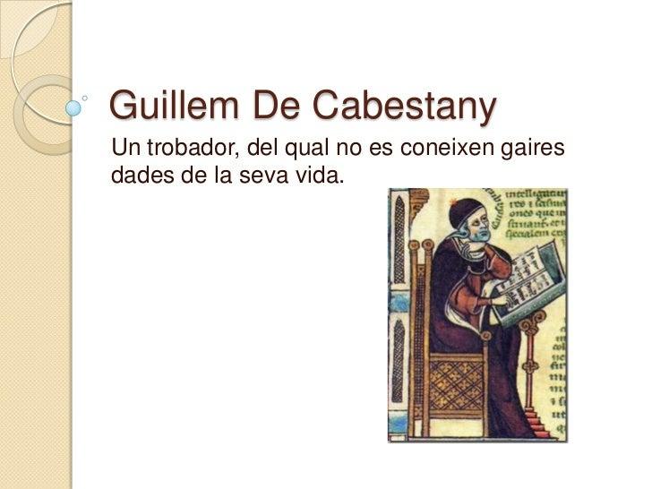 Guillem De Cabestany<br />Un trobador, del qual no es coneixen gaires dades de la seva vida.<br />