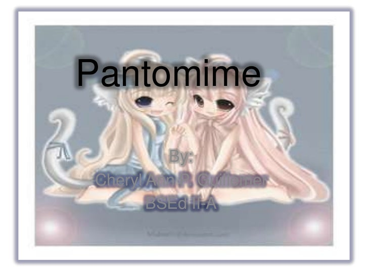 Pantomime         By:Cheryl Ann P. Guillemer       BSEd II-A