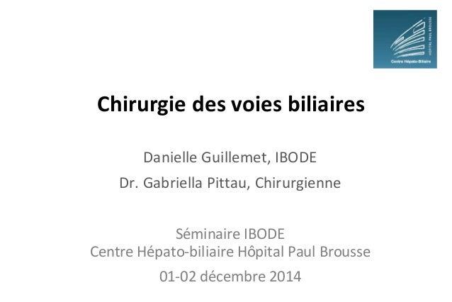 Chirurgie des voies biliaires Danielle Guillemet, IBODE Dr. Gabriella Pittau, Chirurgienne Séminaire IBODE Centre Hépato-b...