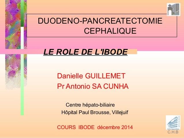 DUODENO-PANCREATECTOMIE CEPHALIQUE LE ROLE DE L'IBODE Danielle GUILLEMET Pr Antonio SA CUNHA Centre hépato-biliaire Hôpita...