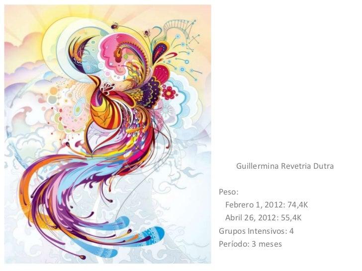 Guillermina Revetria DutraPeso: Febrero 1, 2012: 74,4K Abril 26, 2012: 55,4KGrupos Intensivos: 4Período: 3 meses