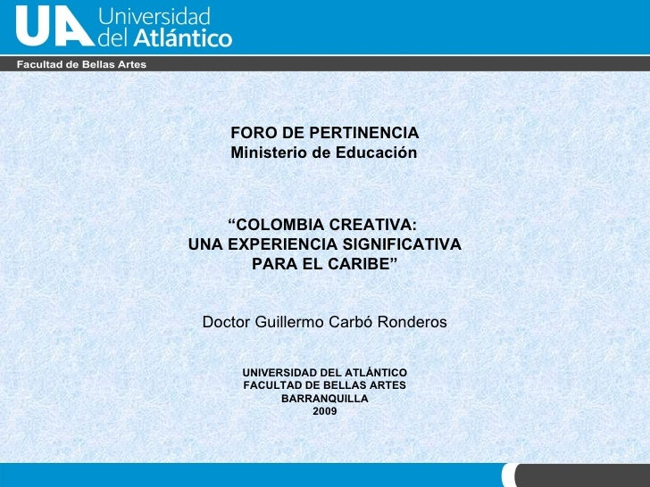 """FORO DE PERTINENCIA Ministerio de Educaci ón """" COLOMBIA CREATIVA:  UNA EXPERIENCIA SIGNIFICATIVA PARA EL CARIBE"""" Doctor Gu..."""