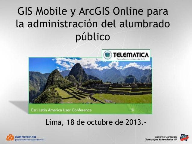 GIS Mobile y ArcGIS Online para la administración del alumbrado público . Guillermo Ciampagna . Ciampagna & Asociados