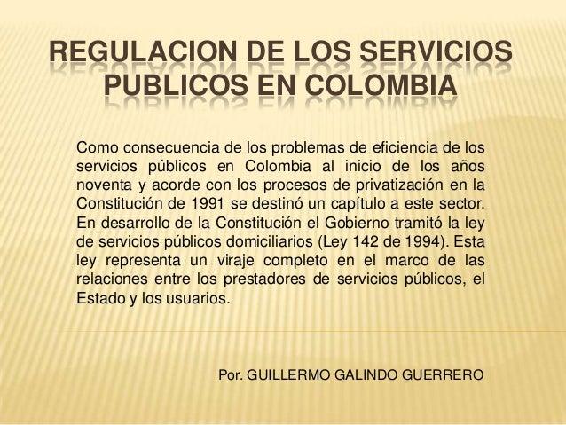 REGULACION DE LOS SERVICIOS   PUBLICOS EN COLOMBIA Como consecuencia de los problemas de eficiencia de los servicios públi...