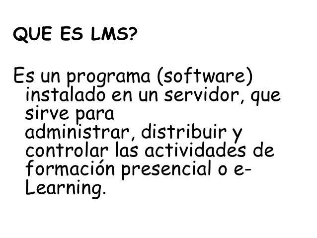 QUE ES LMS?Es un programa (software) instalado en un servidor, que sirve para administrar, distribuir y controlar las acti...