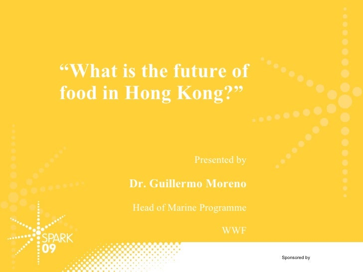 """ What is the future of food in Hong Kong?"" Presented by Dr. Guillermo Moreno Head of Marine Programme WWF Sponsored by"