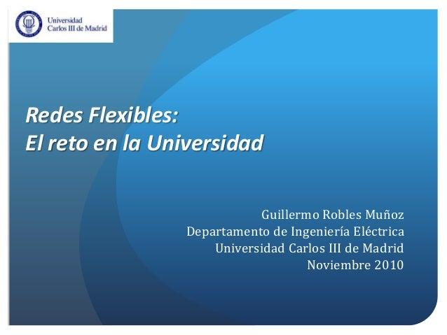 Redes Flexibles: El reto en la Universidad Guillermo Robles Muñoz Departamento de Ingeniería Eléctrica Universidad Carlos ...