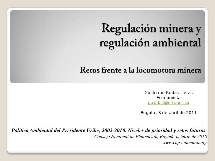 Regulación minera y regulación ambiental Retos frente a la locomotora minera<br />Guillermo Rudas Lleras<br />Economista<b...