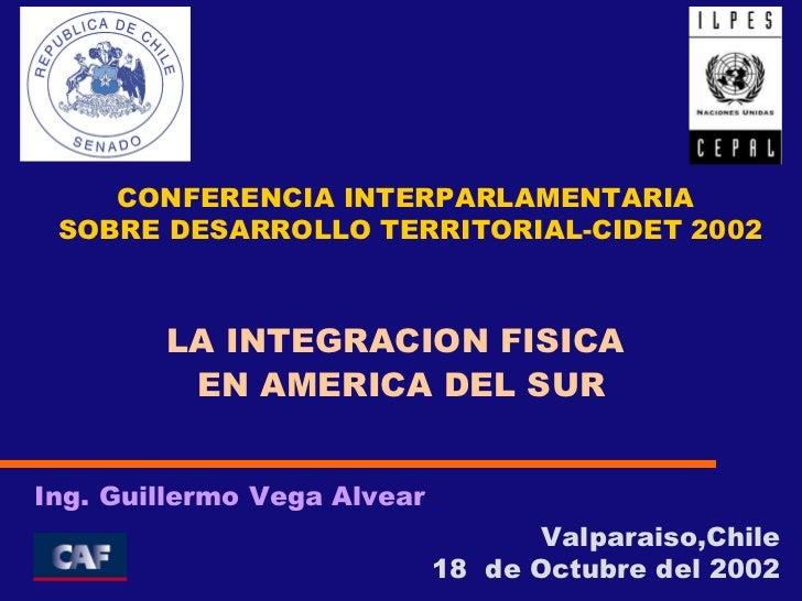 Valparaiso,Chile 18  de Octubre del 2002 Ing. Guillermo Vega Alvear LA INTEGRACION FISICA  EN AMERICA DEL SUR CONFERENCIA ...