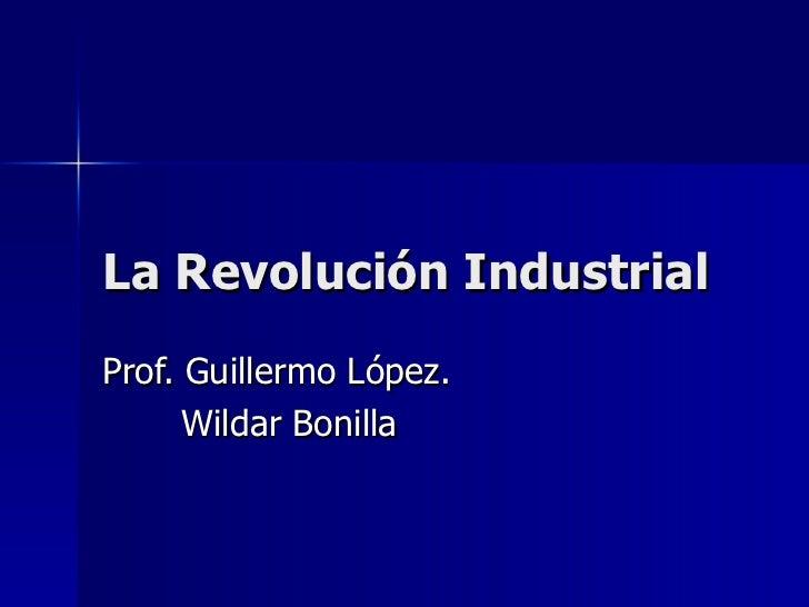La Revolución Industrial Prof. Guillermo López. Wildar Bonilla