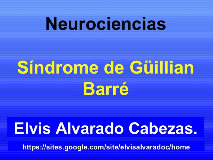 Neurociencias Síndrome de Güillian Barré Elvis Alvarado Cabezas. https://sites.google.com/site/elvisalvaradoc/home