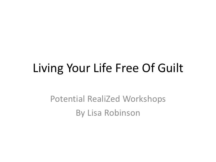 Living Your Life Free Of Guilt<br />Potential RealiZed Workshops <br />By Lisa Robinson<br />