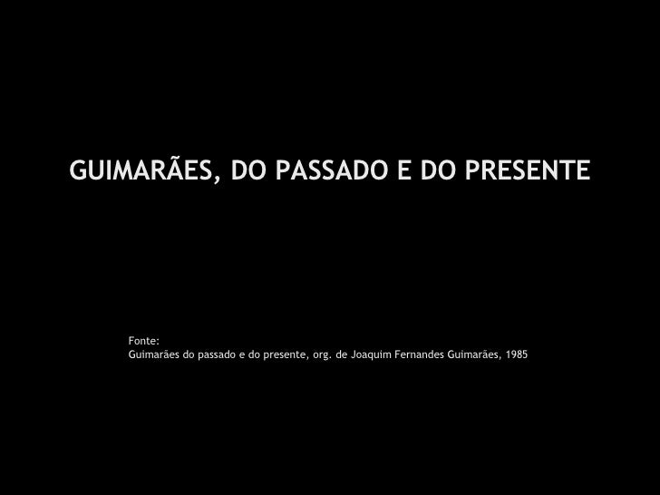 GUIMARÃES, DO PASSADO E DO PRESENTE Fonte: Guimarães do passado e do presente, org. de Joaquim Fernandes Guimarães, 1985