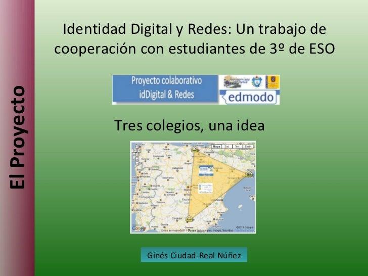 El Proyecto Identidad Digital y Redes: Un trabajo de cooperación con estudiantes de 3º de ESO Ginés Ciudad-Real Núñez Tres...