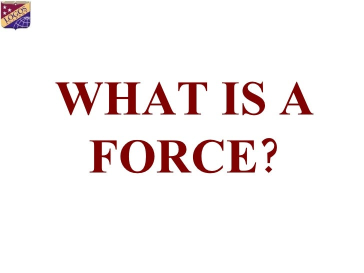 WHAT IS A FORCE ?
