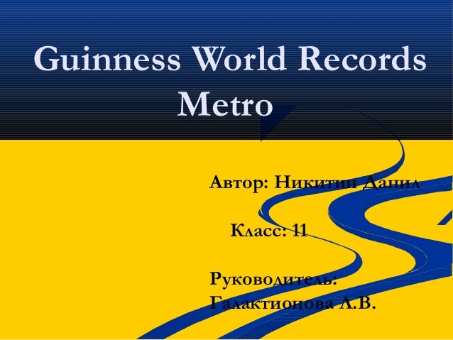Guinness World RecordsMetroАвтор: Никитин ДанилКласс: 11Руководитель:Галактионова Л.В.