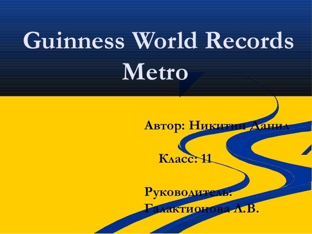 Guinness World RecordsMetroАвтор: Никитин ДанилКласс: 11Руководитель:Галактионова Л.В.