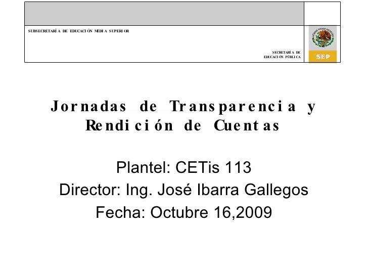 Jornadas de Transparencia y Rendición de Cuentas Plantel: CETis 113 Director: Ing. José Ibarra Gallegos Fecha: Octubre 16,...