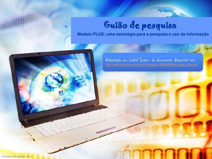Guião de pesquisa Modelo PLUS: uma estratégia para a pesquisa e uso da informação                  Adaptação por Isabel Lo...