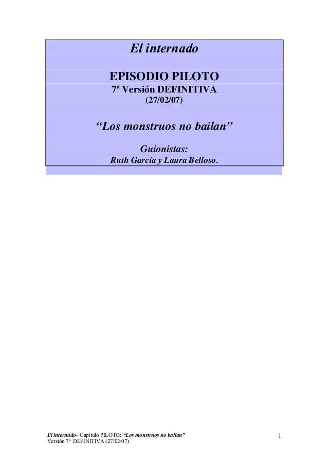 """El internado EPISODIO PILOTO 7ª Versión DEFINITIVA (27/02/07)  """"Los monstruos no bailan"""" Guionistas: Ruth García y Laura B..."""