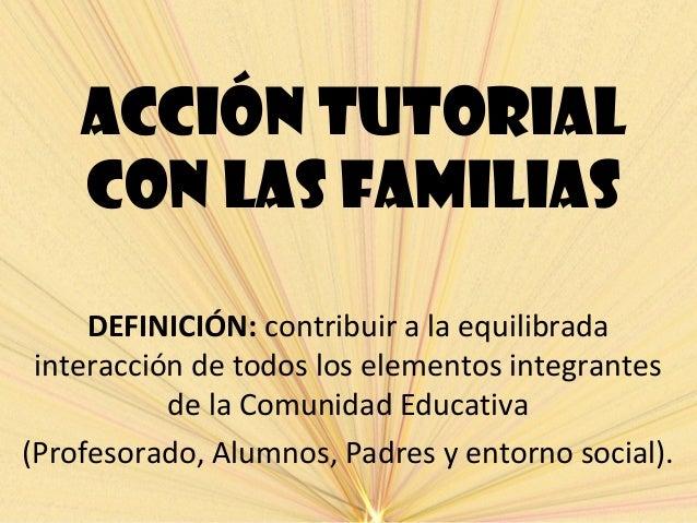 ACCIÓN TUTORIALCON LAS FAMILIASDEFINICIÓN: contribuir a la equilibradainteracción de todos los elementos integrantesde la ...