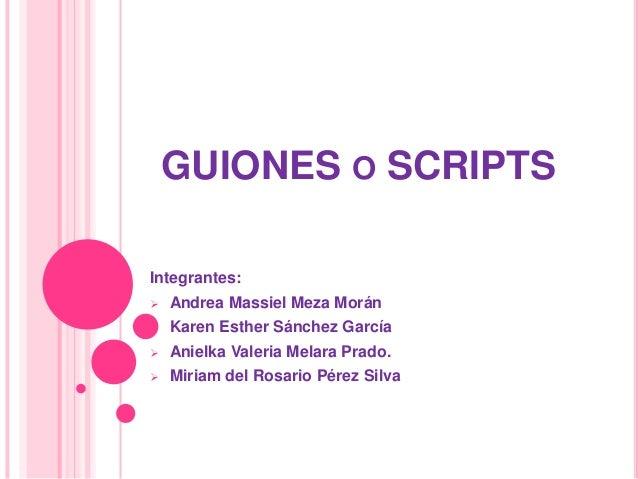 GUIONES O SCRIPTS Integrantes:   Andrea Massiel Meza Morán    Karen Esther Sánchez García    Anielka Valeria Melara Pra...