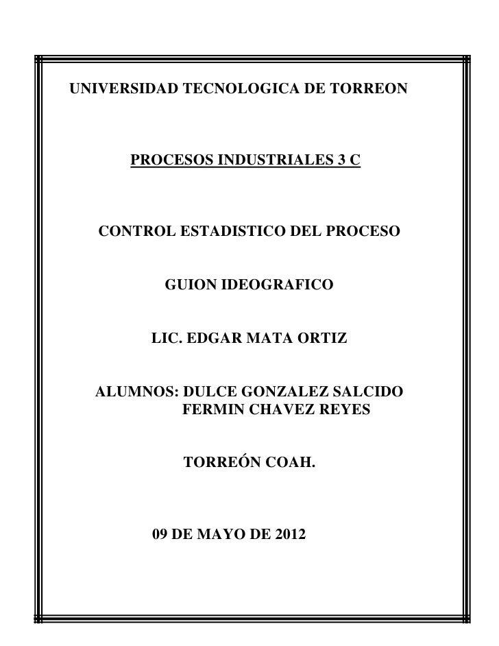 UNIVERSIDAD TECNOLOGICA DE TORREON      PROCESOS INDUSTRIALES 3 C  CONTROL ESTADISTICO DEL PROCESO         GUION IDEOGRAFI...