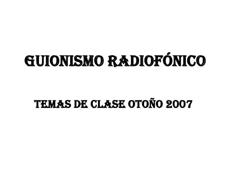 GUIONISMO RADIOFÓNICO<br />Temas de clase Otoño 2007<br />
