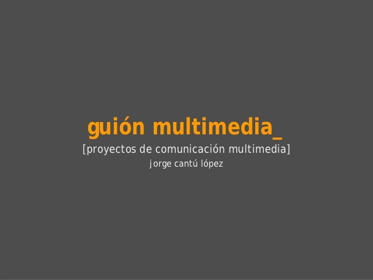 guión multimedia_ [proyectos de comunicación multimedia] jorge cantú lópez