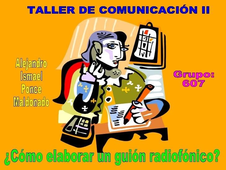 TALLER DE COMUNICACIÓN II Alejandro Ismael Ponce Maldonado Grupo: 607 ¿Cómo elaborar un guión radiofónico?