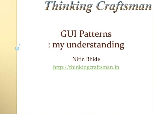GUI Patterns : my understanding Nitin Bhide http://thinkingcraftsman.in