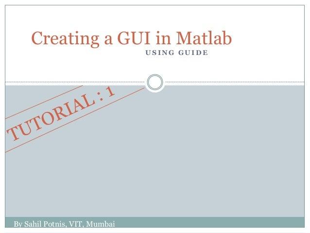 Creating a GUI in Matlab                               USING GUIDEBy Sahil Potnis, VIT, Mumbai