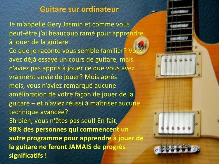 Guitaresurordinateur<br />Je m'appelle Gery Jasmin et comme vous peut-être j'ai beaucoup ramé pour apprendre à jouer de la...