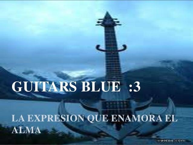 GUITARS BLUE :3 LA EXPRESION QUE ENAMORA EL ALMA