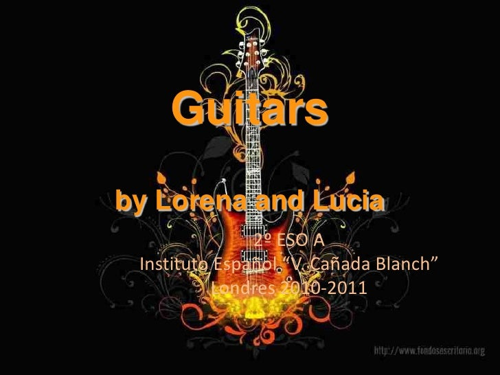 "Guitarsby Lorena and Lucia<br />2º ESO A<br />Instituto Español ""V. Cañada Blanch""<br />Londres 2010-2011<br />"