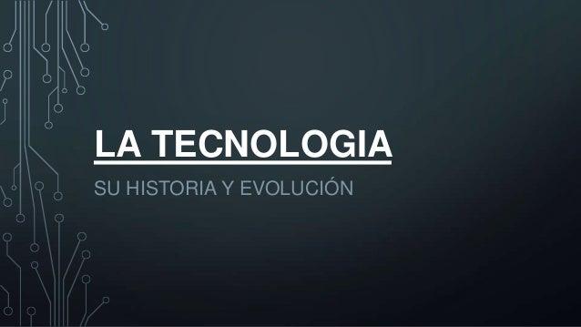LA TECNOLOGIA SU HISTORIA Y EVOLUCIÓN