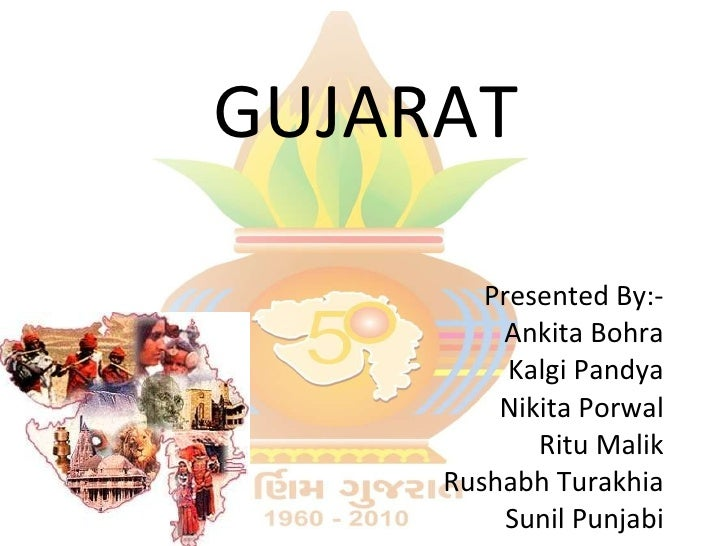 GUJARAT Presented By:- Ankita Bohra Kalgi Pandya Nikita Porwal Ritu Malik Rushabh Turakhia Sunil Punjabi