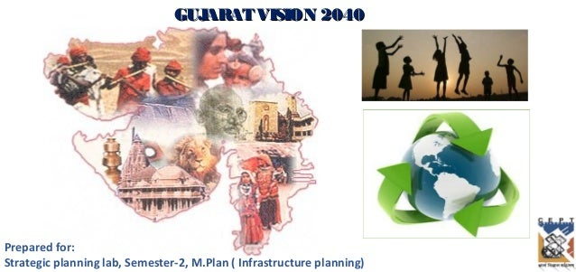 GUJARATVISION 2040GUJARATVISION 2040Prepared for:Strategic planning lab, Semester-2, M.Plan ( Infrastructure planning)