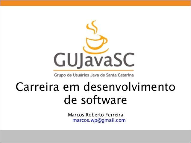 Carreira em desenvolvimento de software Marcos Roberto Ferreira marcos.wp@gmail.com