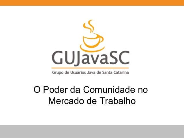GUJavaSC - O poder da comunidade no mercado de trabalho